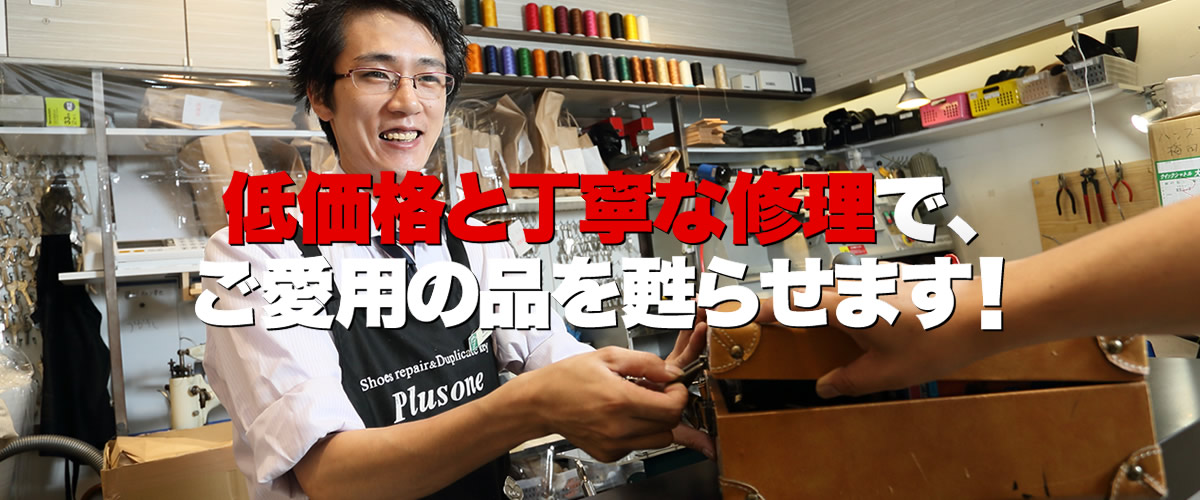 プラスワン武庫之荘店は、尼崎市南武庫之荘の阪急オアシス武庫之荘店別館2階にある、激安の靴修理・鞄修理・傘修理、靴・鞄クリーニング、合鍵作成、時計の電池交換などのトータルリペアショップです。プラスワンでは、低価格と丁寧な修理でお気に入りのお品物を甦らせます。